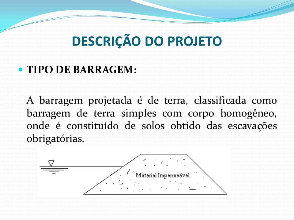 DESCRIÇÃO DO PROJETO TIPO DE BARRAGEM: A barragem projetada é de terra, classificada como barragem de terra simples com corpo homogêneo, onde é consti