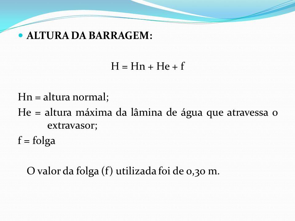 ALTURA DA BARRAGEM: H = Hn + He + f Hn = altura normal; He = altura máxima da lâmina de água que atravessa o extravasor; f = folga O valor da folga (f