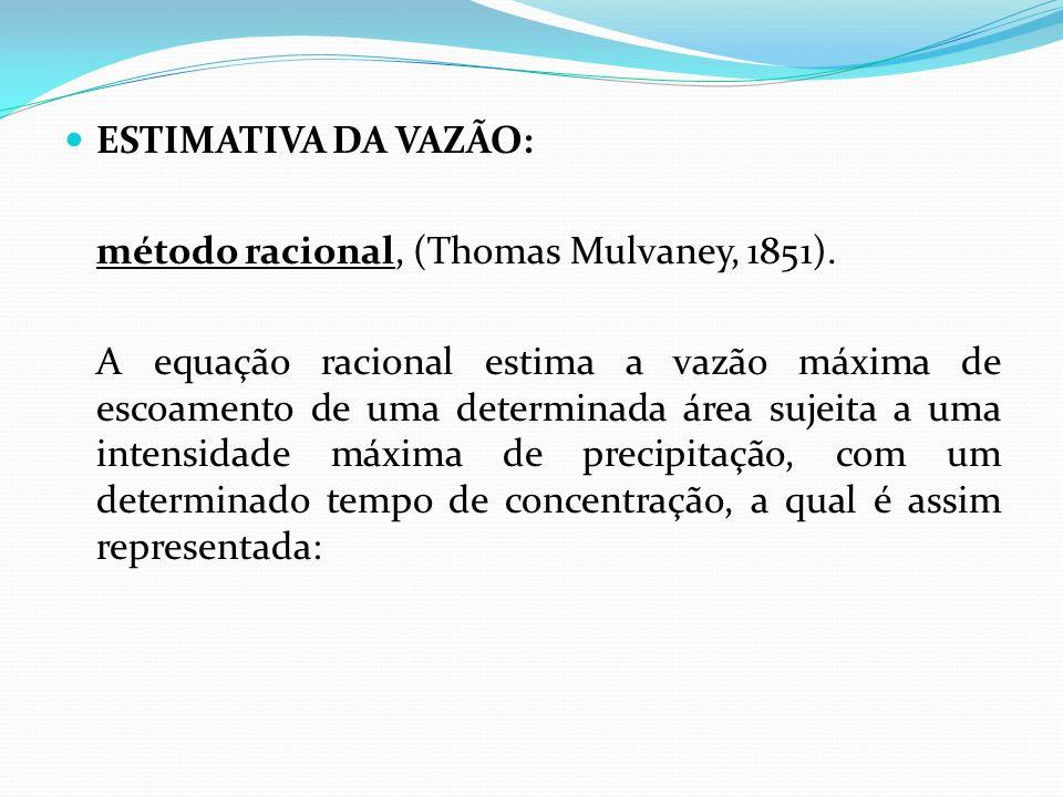 ESTIMATIVA DA VAZÃO: método racional, (Thomas Mulvaney, 1851). A equação racional estima a vazão máxima de escoamento de uma determinada área sujeita