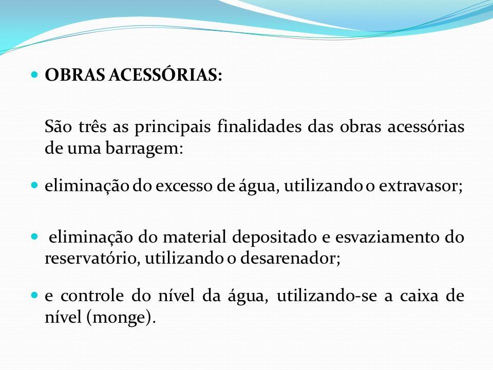 OBRAS ACESSÓRIAS: São três as principais finalidades das obras acessórias de uma barragem: eliminação do excesso de água, utilizando o extravasor; eli
