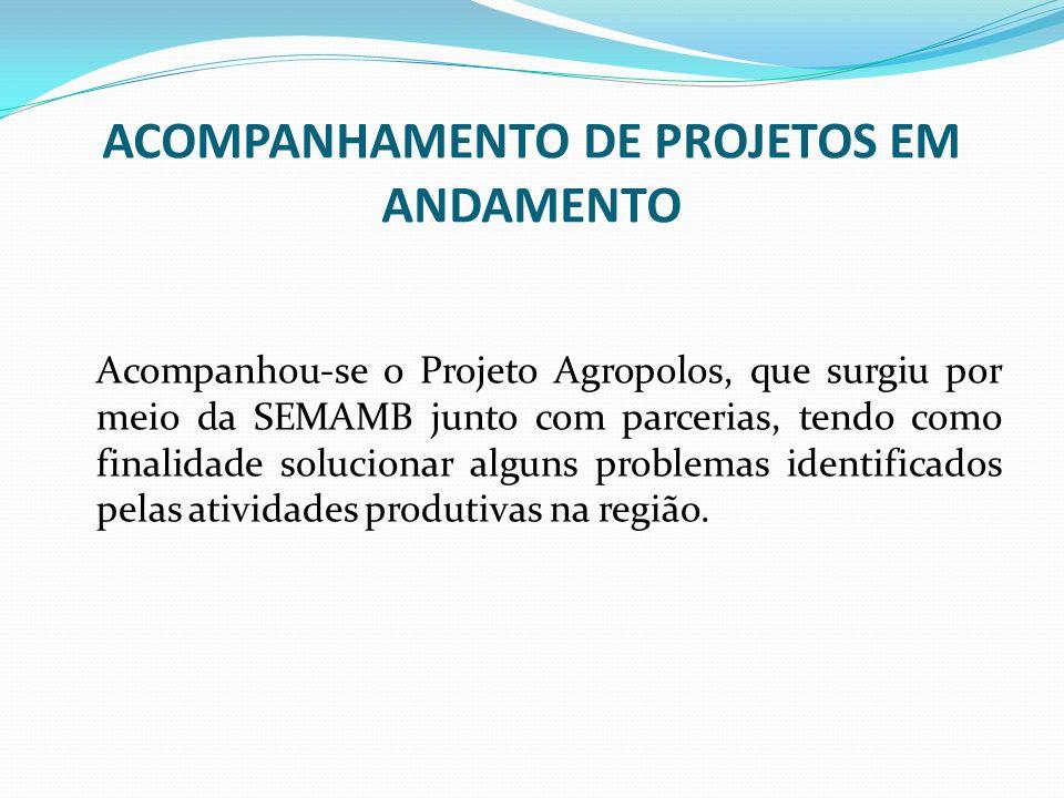 ACOMPANHAMENTO DE PROJETOS EM ANDAMENTO Acompanhou-se o Projeto Agropolos, que surgiu por meio da SEMAMB junto com parcerias, tendo como finalidade so
