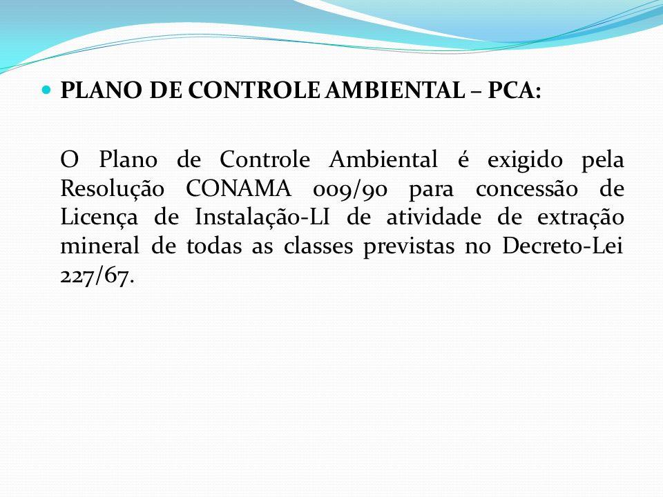 PLANO DE CONTROLE AMBIENTAL – PCA: O Plano de Controle Ambiental é exigido pela Resolução CONAMA 009/90 para concessão de Licença de Instalação-LI de