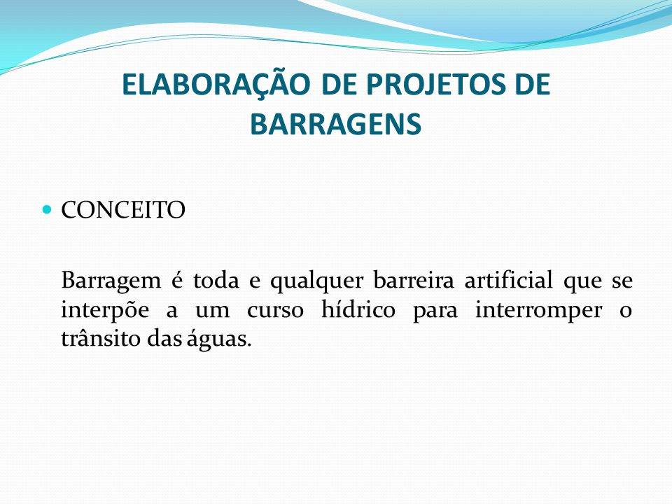ELABORAÇÃO DE PROJETOS DE BARRAGENS CONCEITO Barragem é toda e qualquer barreira artificial que se interpõe a um curso hídrico para interromper o trân