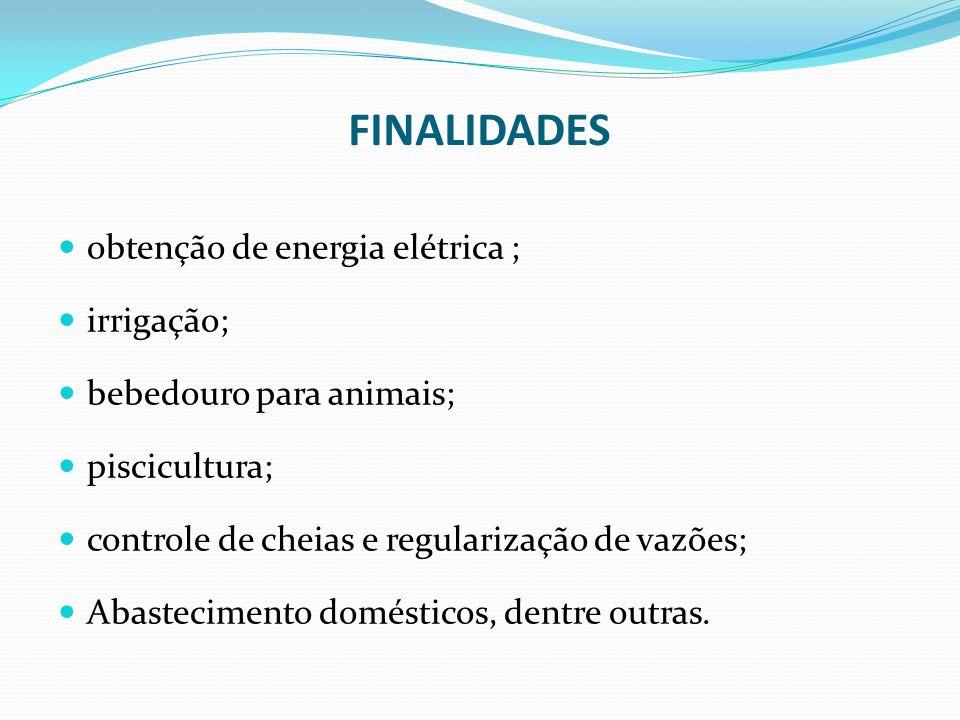 FINALIDADES obtenção de energia elétrica ; irrigação; bebedouro para animais; piscicultura; controle de cheias e regularização de vazões; Abasteciment