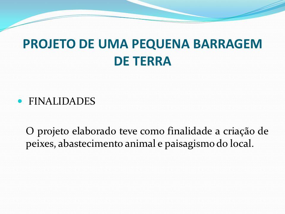 PROJETO DE UMA PEQUENA BARRAGEM DE TERRA FINALIDADES O projeto elaborado teve como finalidade a criação de peixes, abastecimento animal e paisagismo d