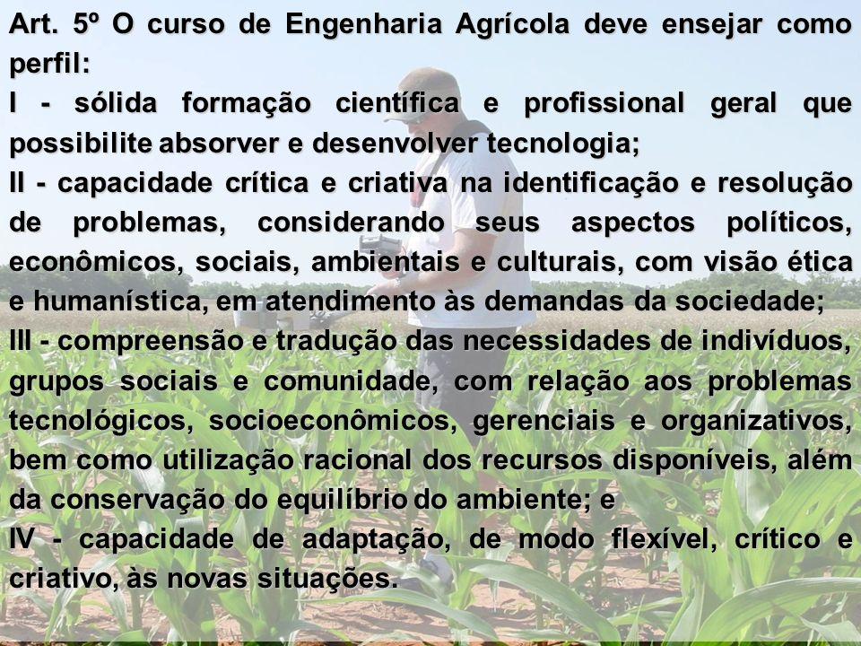 Art. 5º O curso de Engenharia Agrícola deve ensejar como perfil: I - sólida formação científica e profissional geral que possibilite absorver e desenv