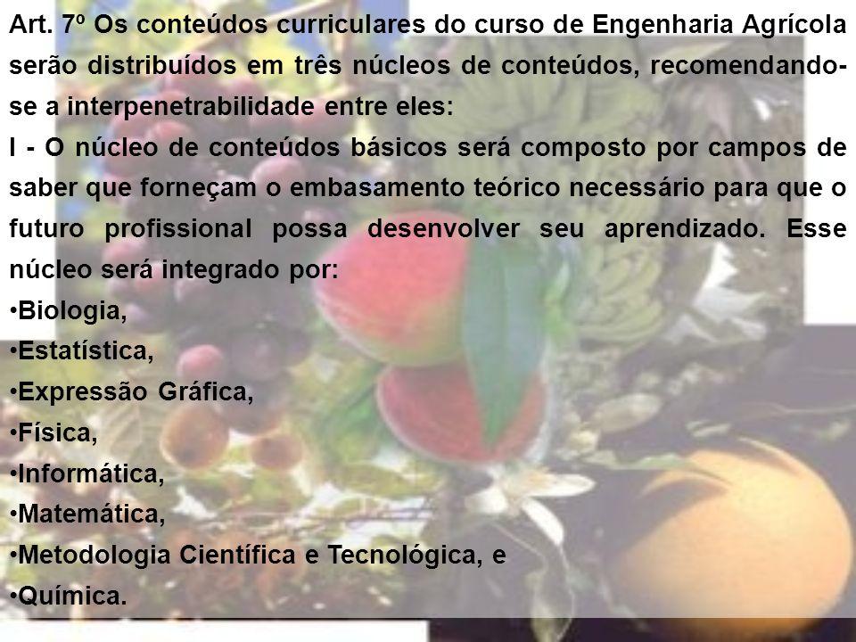 Art. 7º Os conteúdos curriculares do curso de Engenharia Agrícola serão distribuídos em três núcleos de conteúdos, recomendando- se a interpenetrabili