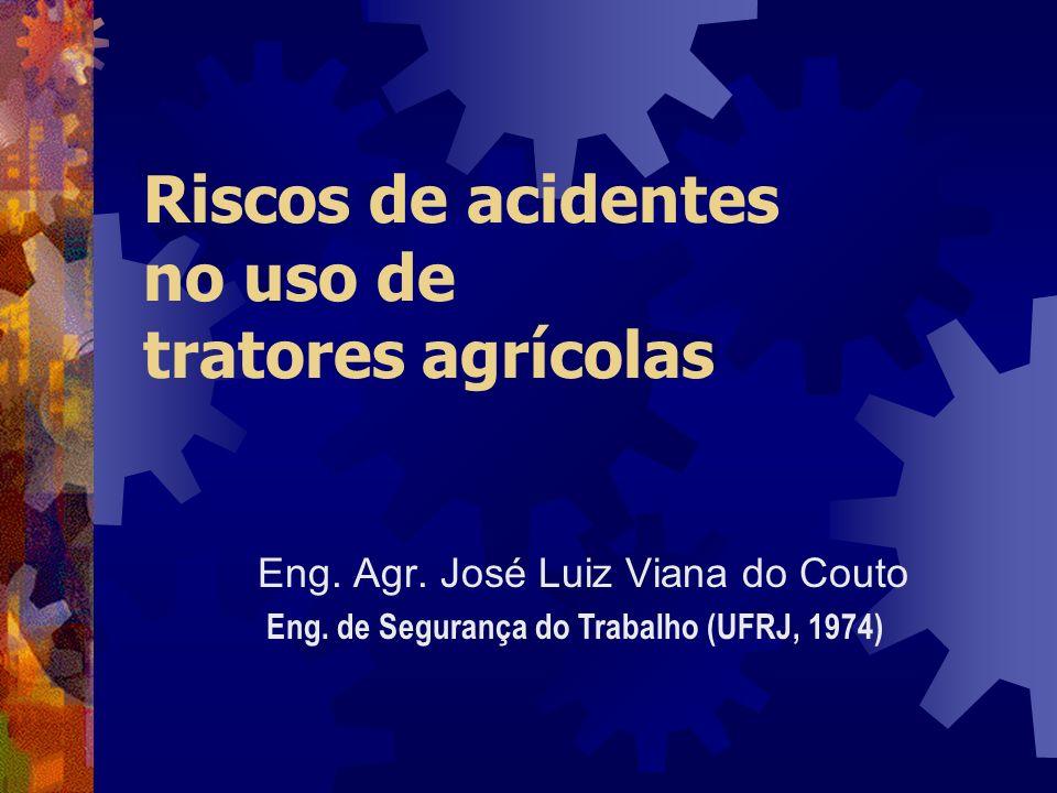 Riscos de acidentes no uso de tratores agrícolas Eng. Agr. José Luiz Viana do Couto Eng. de Segurança do Trabalho (UFRJ, 1974)