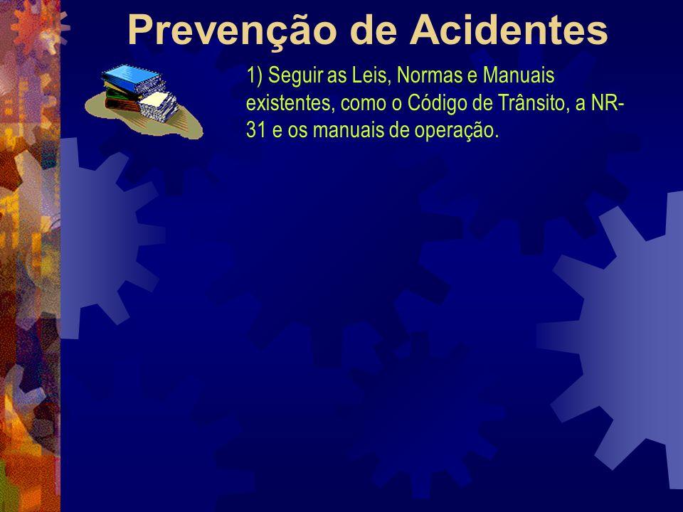 Prevenção de Acidentes 1) Seguir as Leis, Normas e Manuais existentes, como o Código de Trânsito, a NR- 31 e os manuais de operação.
