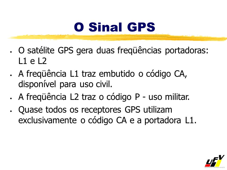O satélite GPS gera duas freqüências portadoras: L1 e L2 A freqüência L1 traz embutido o código CA, disponível para uso civil. A freqüência L2 traz o