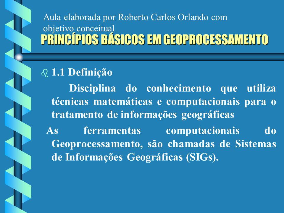 PRINCÍPIOS BÁSICOS EM GEOPROCESSAMENTO b b 1.1 Definição Disciplina do conhecimento que utiliza técnicas matemáticas e computacionais para o tratament