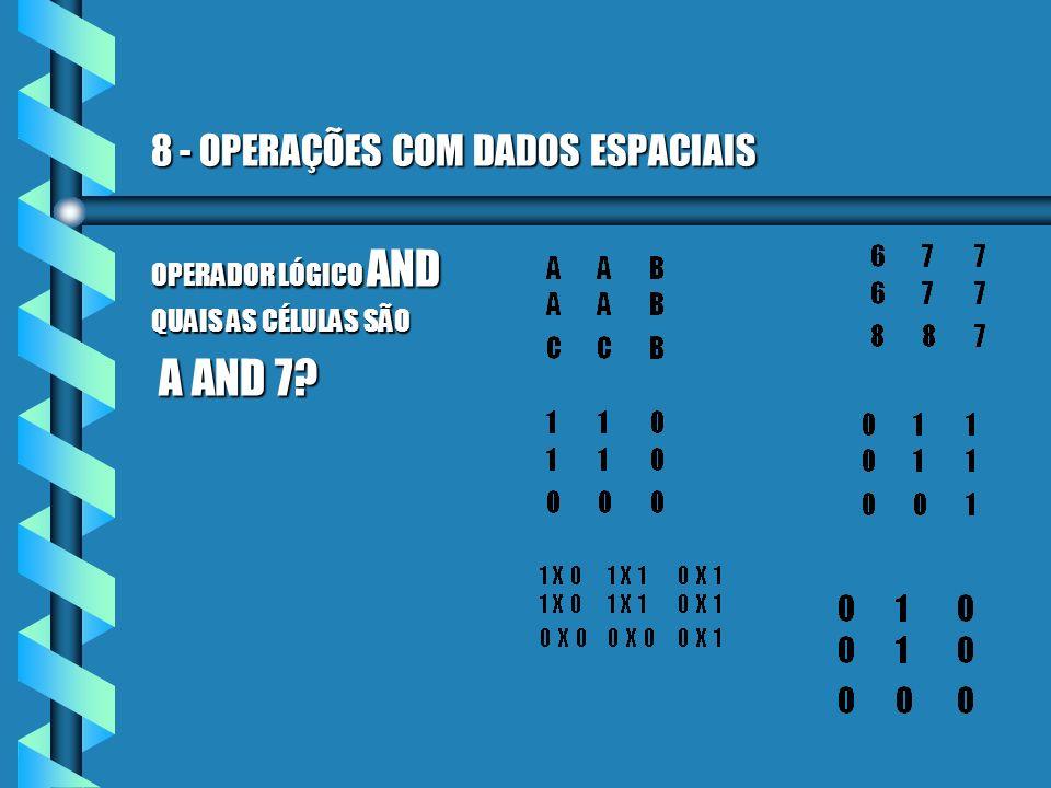 8 - OPERAÇÕES COM DADOS ESPACIAIS OPERADOR LÓGICO AND QUAIS AS CÉLULAS SÃO A AND 7? A AND 7?