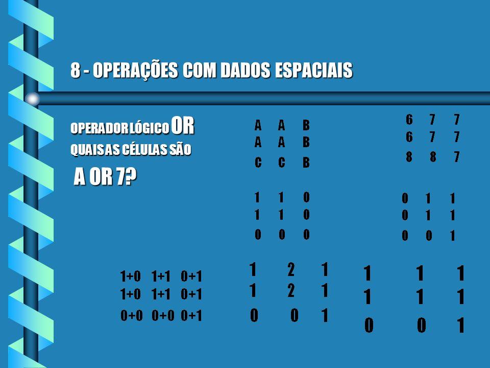 8 - OPERAÇÕES COM DADOS ESPACIAIS OPERADOR LÓGICO OR QUAIS AS CÉLULAS SÃO A OR 7? A OR 7?