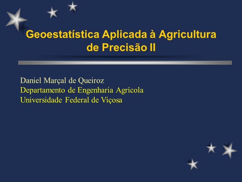Geoestatística Aplicada à Agricultura de Precisão II Daniel Marçal de Queiroz Departamento de Engenharia Agrícola Universidade Federal de Viçosa