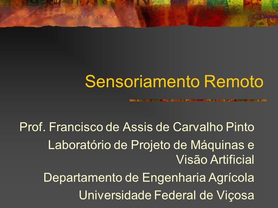 Sensoriamento Remoto Prof. Francisco de Assis de Carvalho Pinto Laboratório de Projeto de Máquinas e Visão Artificial Departamento de Engenharia Agríc