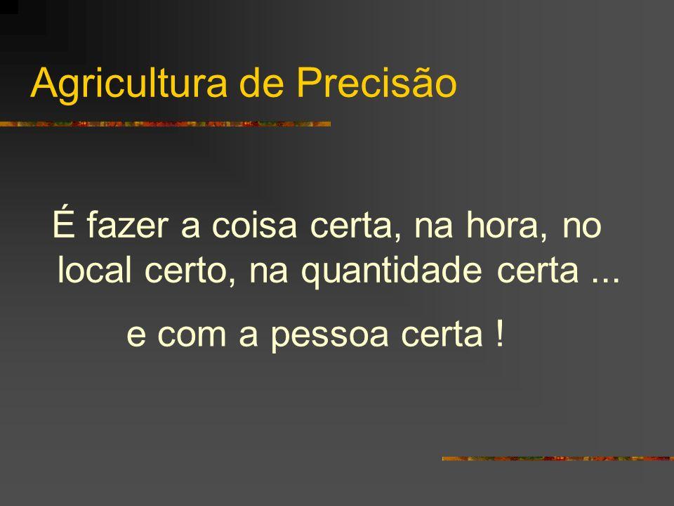 Agricultura de Precisão É fazer a coisa certa, na hora, no local certo, na quantidade certa... e com a pessoa certa !