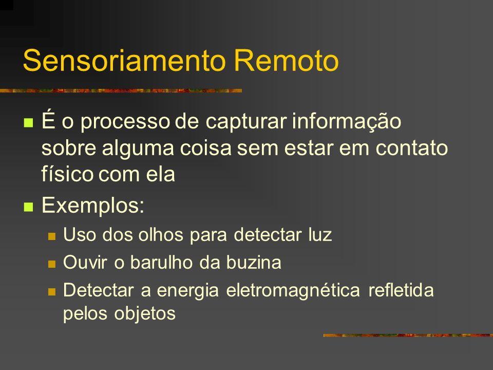 Sensoriamento Remoto É o processo de capturar informação sobre alguma coisa sem estar em contato físico com ela Exemplos: Uso dos olhos para detectar