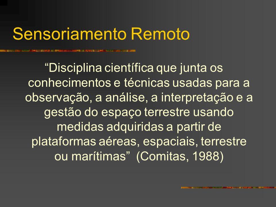 Sensoriamento Remoto Disciplina científica que junta os conhecimentos e técnicas usadas para a observação, a análise, a interpretação e a gestão do es
