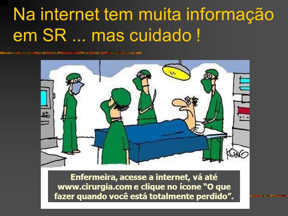 Na internet tem muita informação em SR... mas cuidado ! Enfermeira, acesse a internet, vá até www.cirurgia.com e clique no ícone O que fazer quando vo