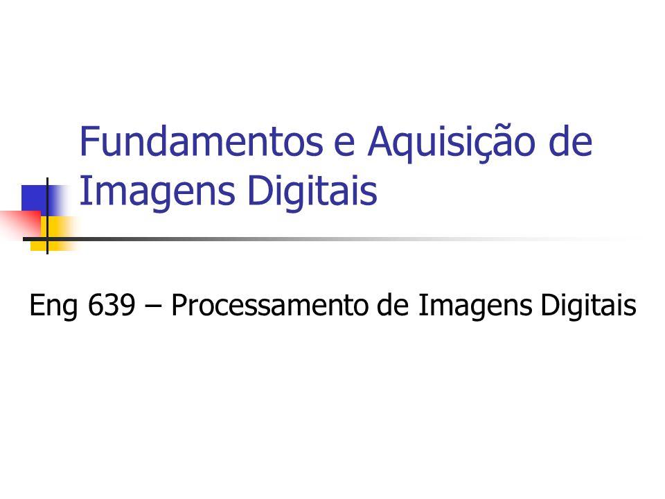 Fundamentos e Aquisição de Imagens Digitais Eng 639 – Processamento de Imagens Digitais
