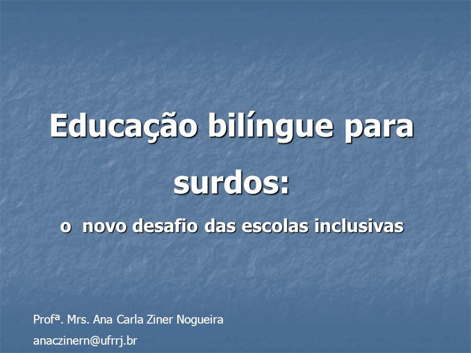 Educação bilíngue para surdos: o novo desafio das escolas inclusivas Profª. Mrs. Ana Carla Ziner Nogueira anaczinern@ufrrj.br