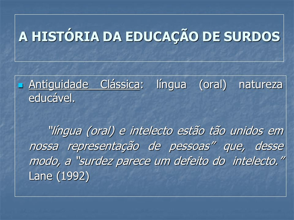 A HISTÓRIA DA EDUCAÇÃO DE SURDOS Antiguidade Clássica: língua (oral) natureza educável. Antiguidade Clássica: língua (oral) natureza educável. língua
