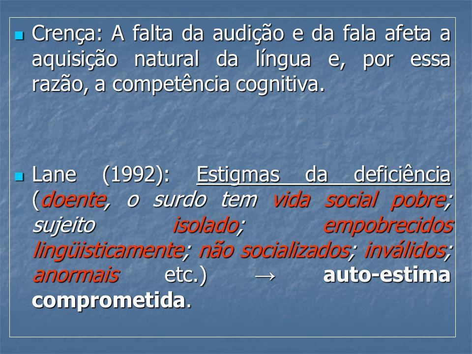 Crença: A falta da audição e da fala afeta a aquisição natural da língua e, por essa razão, a competência cognitiva. Crença: A falta da audição e da f