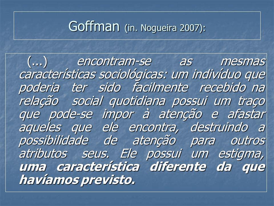 Goffman (in. Nogueira 2007): (...) encontram-se as mesmas características sociológicas: um indivíduo que poderia ter sido facilmente recebido na relaç