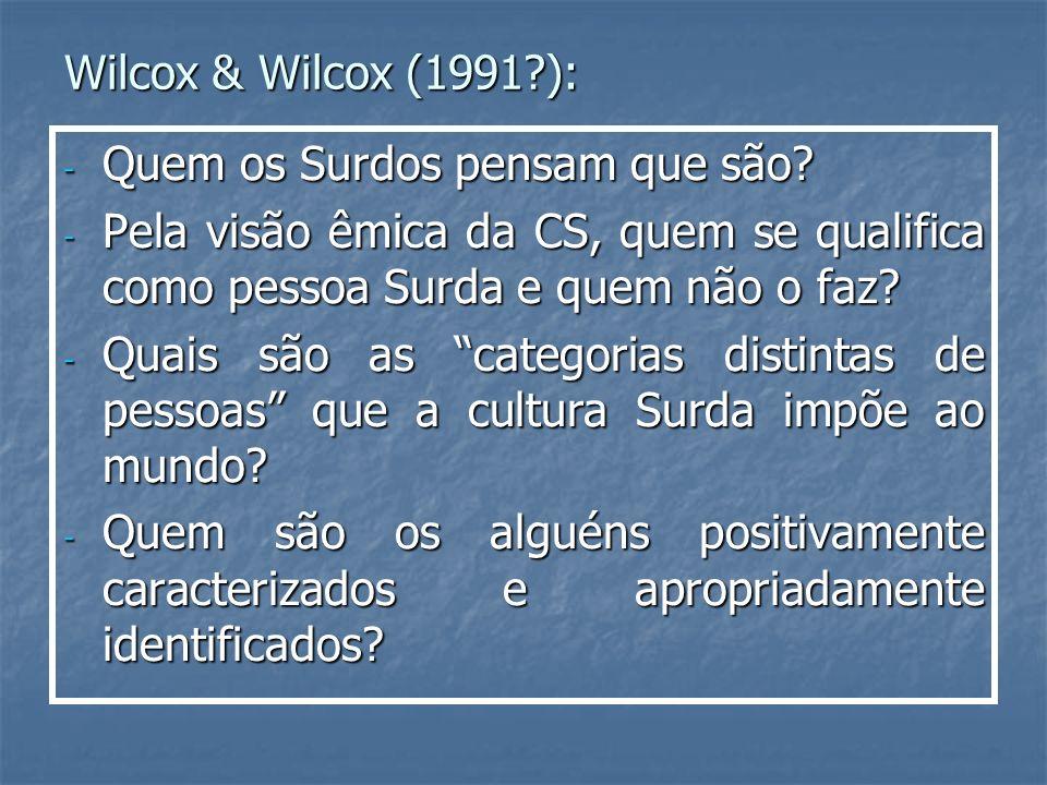 Wilcox & Wilcox (1991?): - Quem os Surdos pensam que são? - Pela visão êmica da CS, quem se qualifica como pessoa Surda e quem não o faz? - Quais são