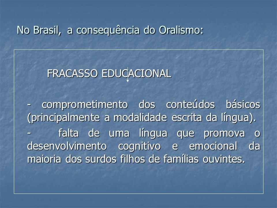 No Brasil, a consequência do Oralismo: FRACASSO EDUCACIONAL FRACASSO EDUCACIONAL - comprometimento dos conteúdos básicos (principalmente a modalidade