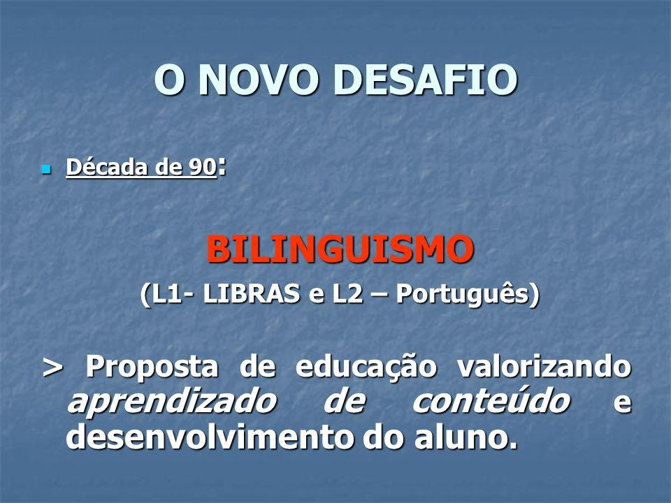 O NOVO DESAFIO Década de 90 : Década de 90 : BILINGUISMO BILINGUISMO (L1- LIBRAS e L2 – Português) (L1- LIBRAS e L2 – Português) > Proposta de educaçã