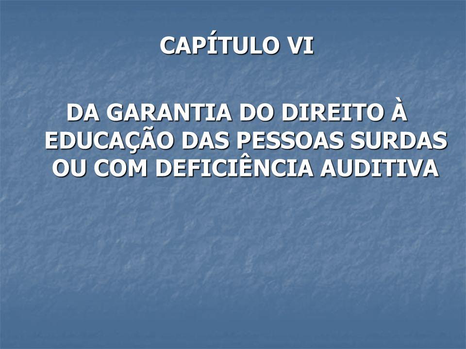 CAPÍTULO VI DA GARANTIA DO DIREITO À EDUCAÇÃO DAS PESSOAS SURDAS OU COM DEFICIÊNCIA AUDITIVA