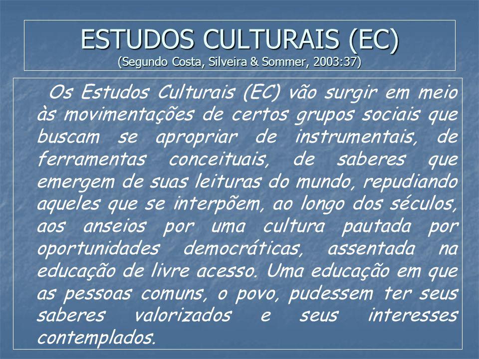 ESTUDOS CULTURAIS (EC) (Segundo Costa, Silveira & Sommer, 2003:36) Cultura transmuta-se de um conceito impregnado de distinção, hierarquia e elitismos segregacionistas para um outro eixo de significados em que se abre um amplo leque de sentidos cambiantes e versáteis.