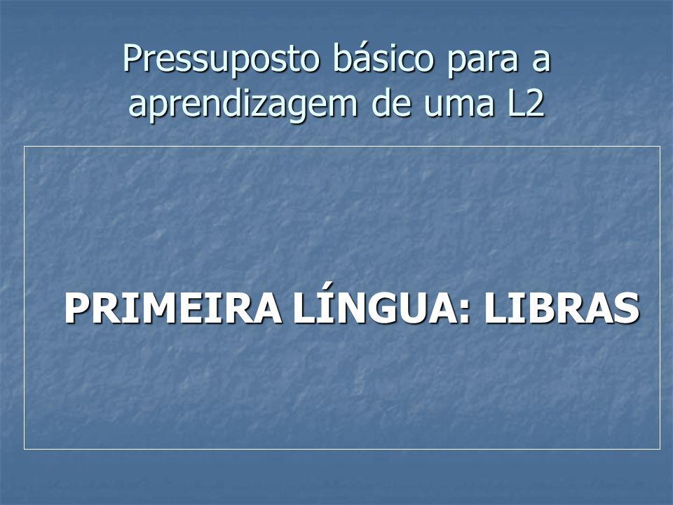 Pressuposto básico para a aprendizagem de uma L2 PRIMEIRA LÍNGUA: LIBRAS PRIMEIRA LÍNGUA: LIBRAS