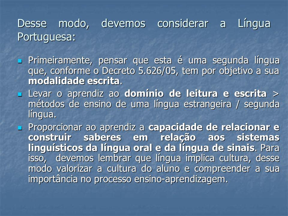 Desse modo, devemos considerar a Língua Portuguesa: Primeiramente, pensar que esta é uma segunda língua que, conforme o Decreto 5.626/05, tem por obje