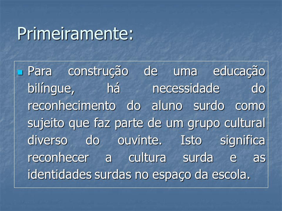 Primeiramente: Para construção de uma educação bilíngue, há necessidade do reconhecimento do aluno surdo como sujeito que faz parte de um grupo cultur