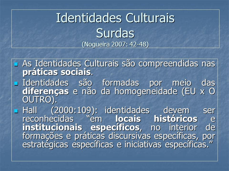 Identidades Culturais Surdas (Nogueira 2007: 42-48) As Identidades Culturais são compreendidas nas práticas sociais. As Identidades Culturais são comp