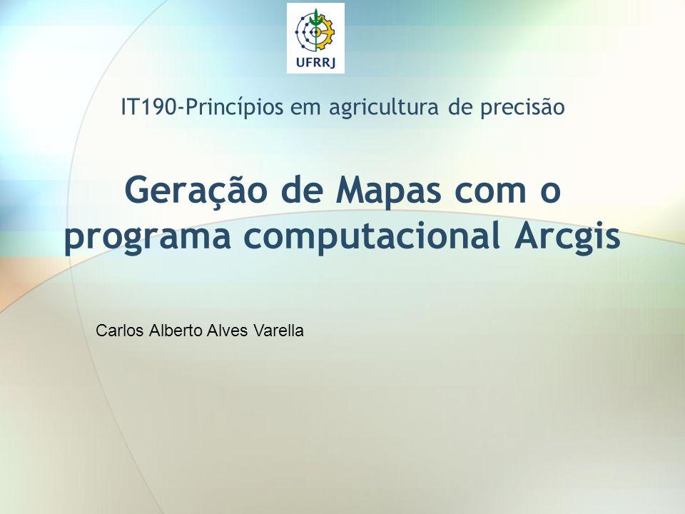 Geração de Mapas com o programa computacional Arcgis IT190-Princípios em agricultura de precisão Carlos Alberto Alves Varella