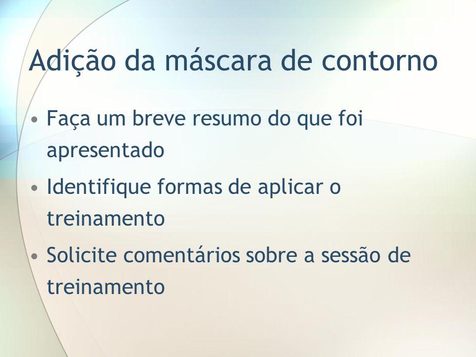 Adição da máscara de contorno Faça um breve resumo do que foi apresentado Identifique formas de aplicar o treinamento Solicite comentários sobre a ses