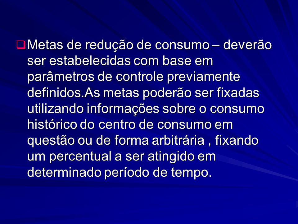 Metas de redução de consumo – deverão ser estabelecidas com base em parâmetros de controle previamente definidos.As metas poderão ser fixadas utilizan