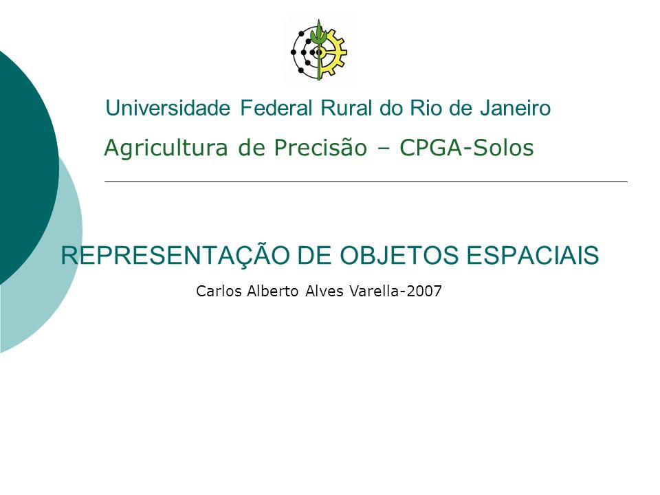 REPRESENTAÇÃO DE OBJETOS ESPACIAIS Agricultura de Precisão – CPGA-Solos Carlos Alberto Alves Varella-2007 Universidade Federal Rural do Rio de Janeiro