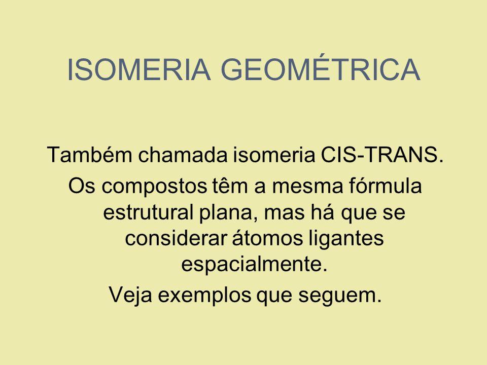 ISOMERIA GEOMÉTRICA Também chamada isomeria CIS-TRANS. Os compostos têm a mesma fórmula estrutural plana, mas há que se considerar átomos ligantes esp