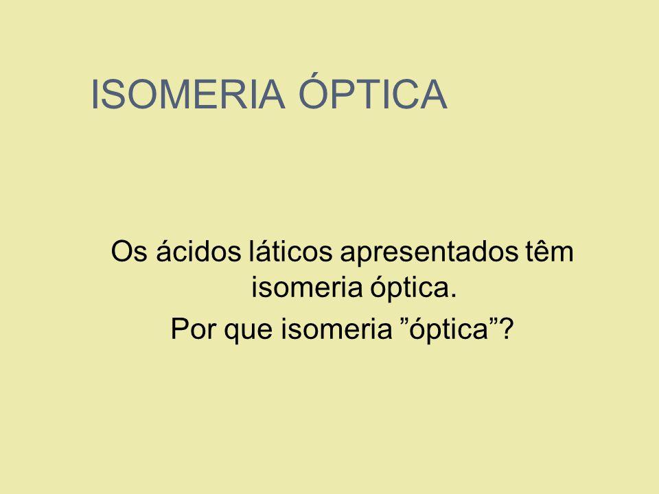 ISOMERIA ÓPTICA Os ácidos láticos apresentados têm isomeria óptica. Por que isomeria óptica?