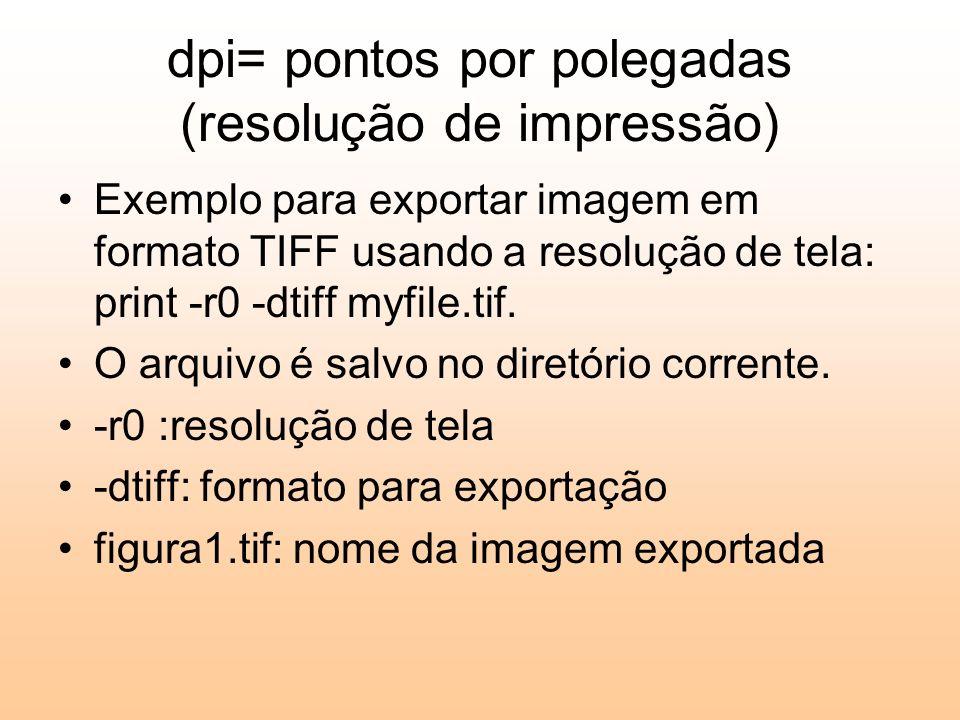 dpi= pontos por polegadas (resolução de impressão) Exemplo para exportar imagem em formato TIFF usando a resolução de tela: print -r0 -dtiff myfile.tif.