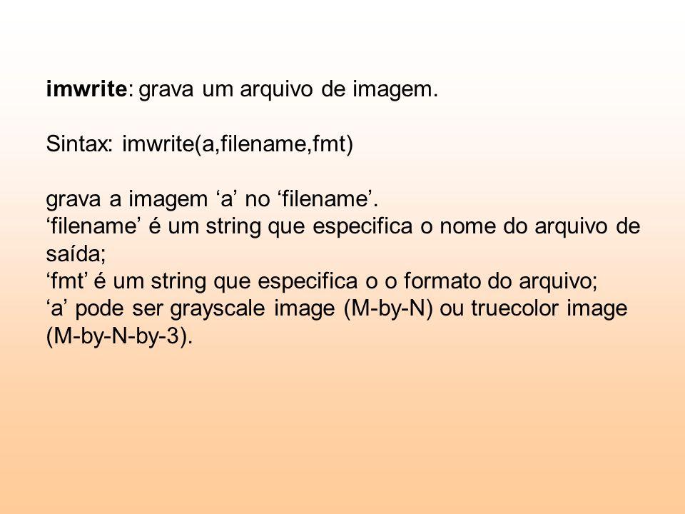 imwrite: grava um arquivo de imagem. Sintax: imwrite(a,filename,fmt) grava a imagem a no filename. filename é um string que especifica o nome do arqui