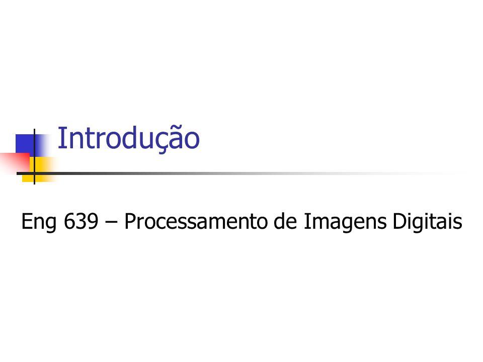 Introdução Eng 639 – Processamento de Imagens Digitais