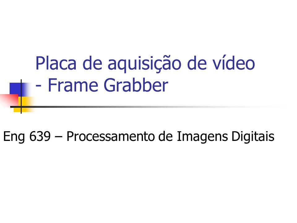 Placa de aquisição de vídeo - Frame Grabber Eng 639 – Processamento de Imagens Digitais
