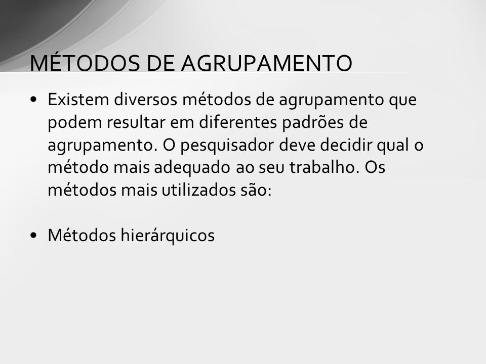 Existem diversos métodos de agrupamento que podem resultar em diferentes padrões de agrupamento.