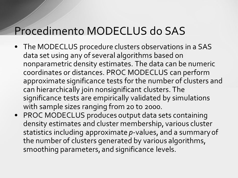 The MODECLUS procedure clusters observations in a SAS data set using any of several algorithms based on nonparametric density estimates.