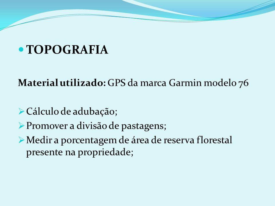 TOPOGRAFIA Material utilizado: GPS da marca Garmin modelo 76 Cálculo de adubação; Promover a divisão de pastagens; Medir a porcentagem de área de rese